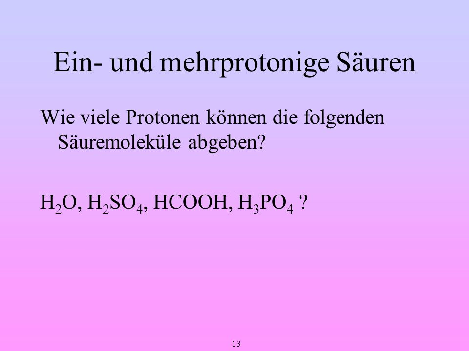 13 Ein- und mehrprotonige Säuren Wie viele Protonen können die folgenden Säuremoleküle abgeben? H 2 O, H 2 SO 4, HCOOH, H 3 PO 4 ?