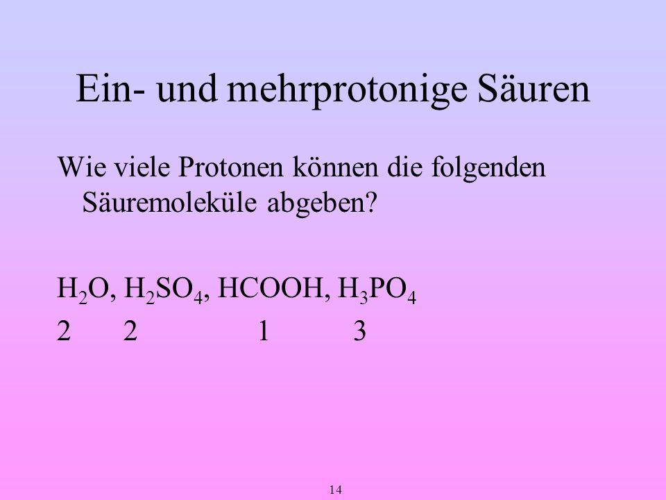 14 Ein- und mehrprotonige Säuren Wie viele Protonen können die folgenden Säuremoleküle abgeben? H 2 O, H 2 SO 4, HCOOH, H 3 PO 4 221 3