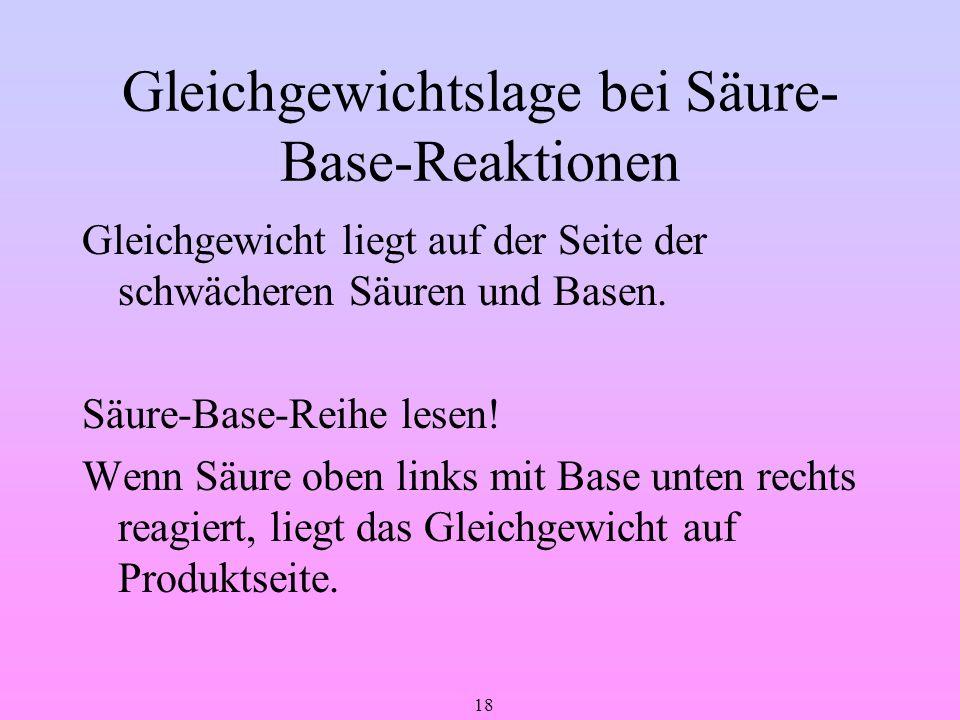 18 Gleichgewichtslage bei Säure- Base-Reaktionen Gleichgewicht liegt auf der Seite der schwächeren Säuren und Basen. Säure-Base-Reihe lesen! Wenn Säur
