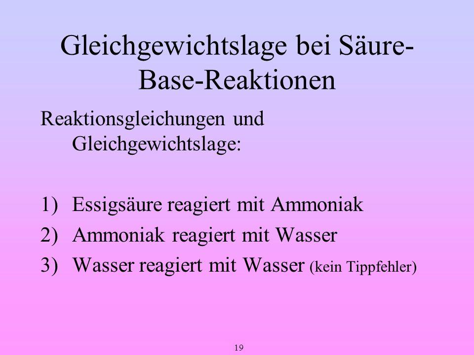19 Gleichgewichtslage bei Säure- Base-Reaktionen Reaktionsgleichungen und Gleichgewichtslage: 1)Essigsäure reagiert mit Ammoniak 2)Ammoniak reagiert m