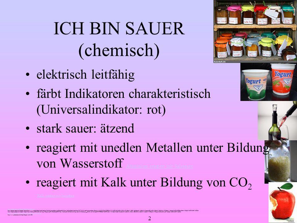 2 ICH BIN SAUER (chemisch) elektrisch leitfähig färbt Indikatoren charakteristisch (Universalindikator: rot) stark sauer: ätzend reagiert mit unedlen