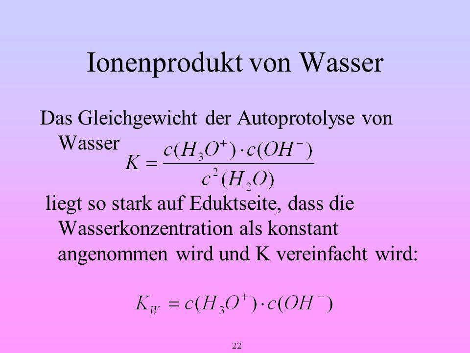 22 Ionenprodukt von Wasser Das Gleichgewicht der Autoprotolyse von Wasser liegt so stark auf Eduktseite, dass die Wasserkonzentration als konstant ang