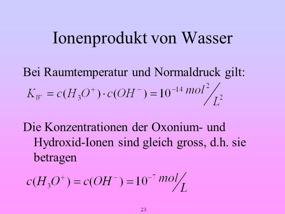 23 Ionenprodukt von Wasser Bei Raumtemperatur und Normaldruck gilt: Die Konzentrationen der Oxonium- und Hydroxid-Ionen sind gleich gross, d.h. sie be