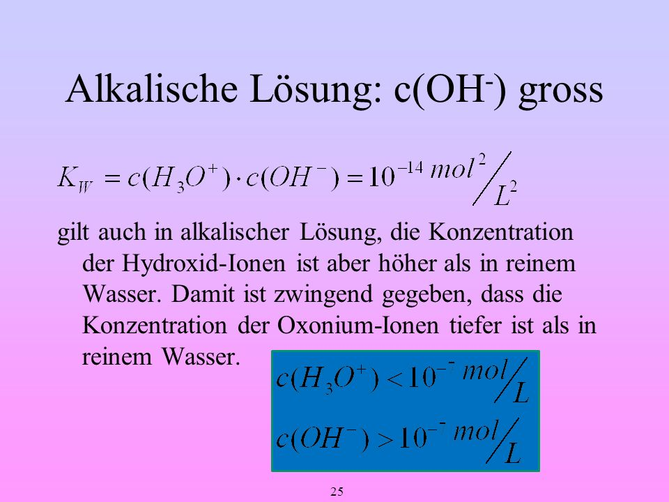 25 Alkalische Lösung: c(OH - ) gross gilt auch in alkalischer Lösung, die Konzentration der Hydroxid-Ionen ist aber höher als in reinem Wasser. Damit