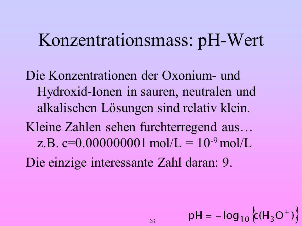 26 Konzentrationsmass: pH-Wert Die Konzentrationen der Oxonium- und Hydroxid-Ionen in sauren, neutralen und alkalischen Lösungen sind relativ klein. K