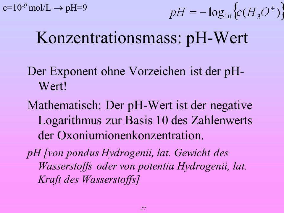 27 Konzentrationsmass: pH-Wert Der Exponent ohne Vorzeichen ist der pH- Wert! Mathematisch: Der pH-Wert ist der negative Logarithmus zur Basis 10 des