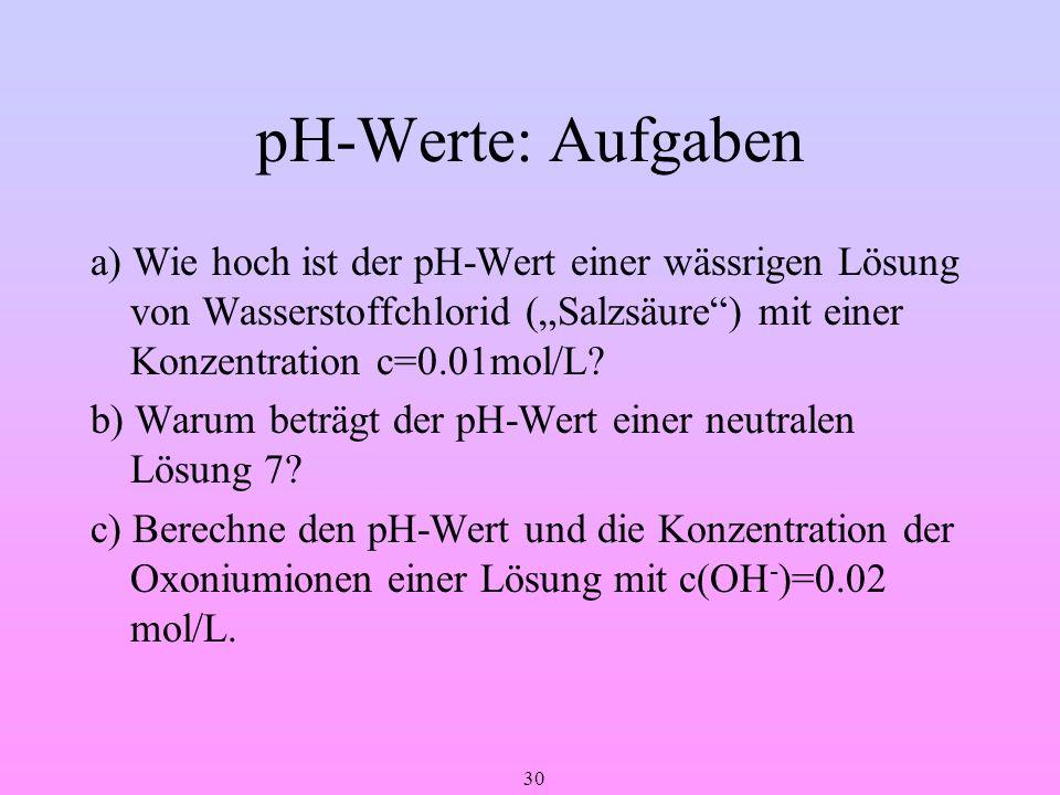 30 pH-Werte: Aufgaben a) Wie hoch ist der pH-Wert einer wässrigen Lösung von Wasserstoffchlorid (Salzsäure) mit einer Konzentration c=0.01mol/L? b) Wa