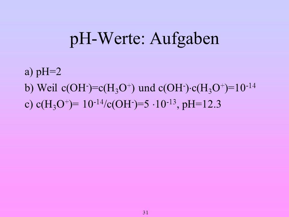 31 pH-Werte: Aufgaben a) pH=2 b) Weil c(OH - )=c(H 3 O + ) und c(OH - ) c(H 3 O + )=10 -14 c) c(H 3 O + )= 10 -14 /c(OH - )=5 10 -13, pH=12.3