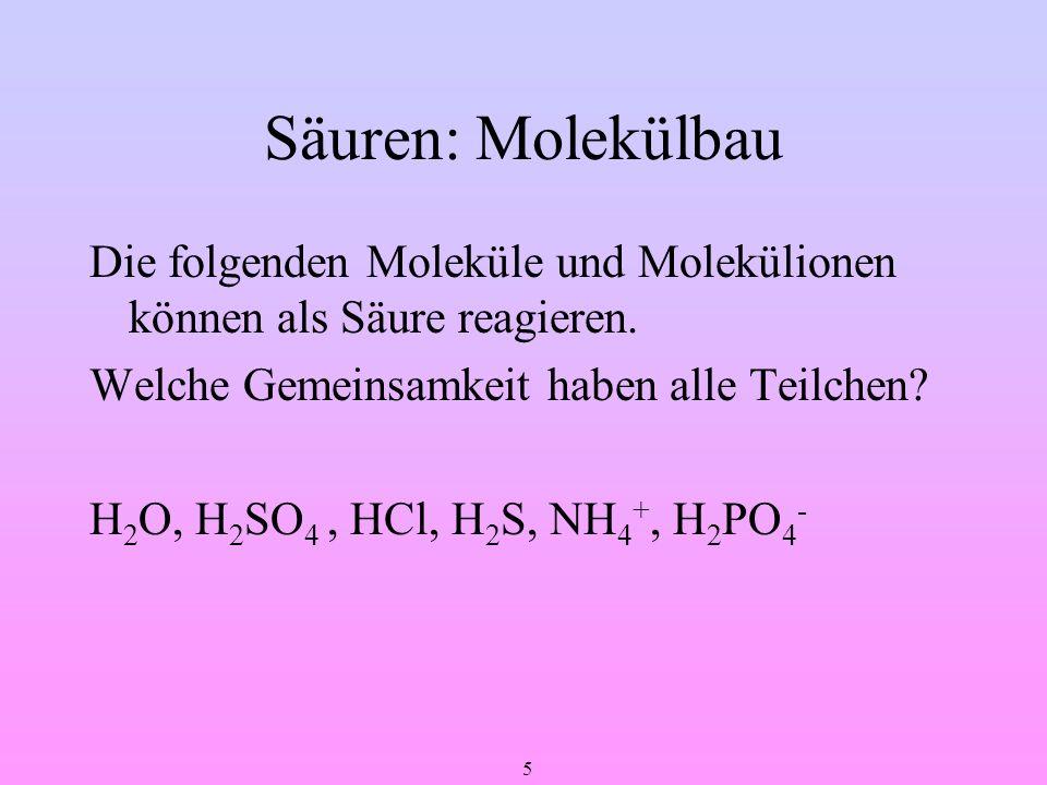 5 Säuren: Molekülbau Die folgenden Moleküle und Molekülionen können als Säure reagieren. Welche Gemeinsamkeit haben alle Teilchen? H 2 O, H 2 SO 4, HC