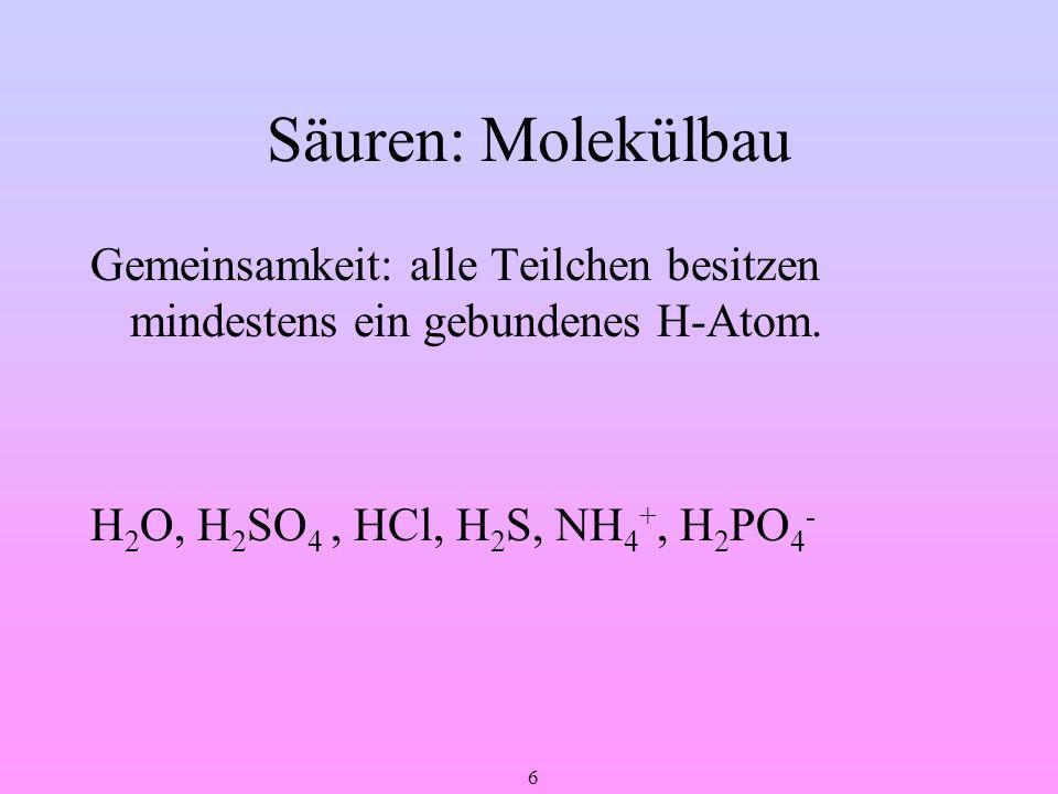 6 Säuren: Molekülbau Gemeinsamkeit: alle Teilchen besitzen mindestens ein gebundenes H-Atom. H 2 O, H 2 SO 4, HCl, H 2 S, NH 4 +, H 2 PO 4 -
