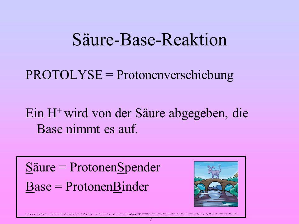 7 Säure-Base-Reaktion PROTOLYSE = Protonenverschiebung Ein H + wird von der Säure abgegeben, die Base nimmt es auf. Säure = ProtonenSpender Base = Pro