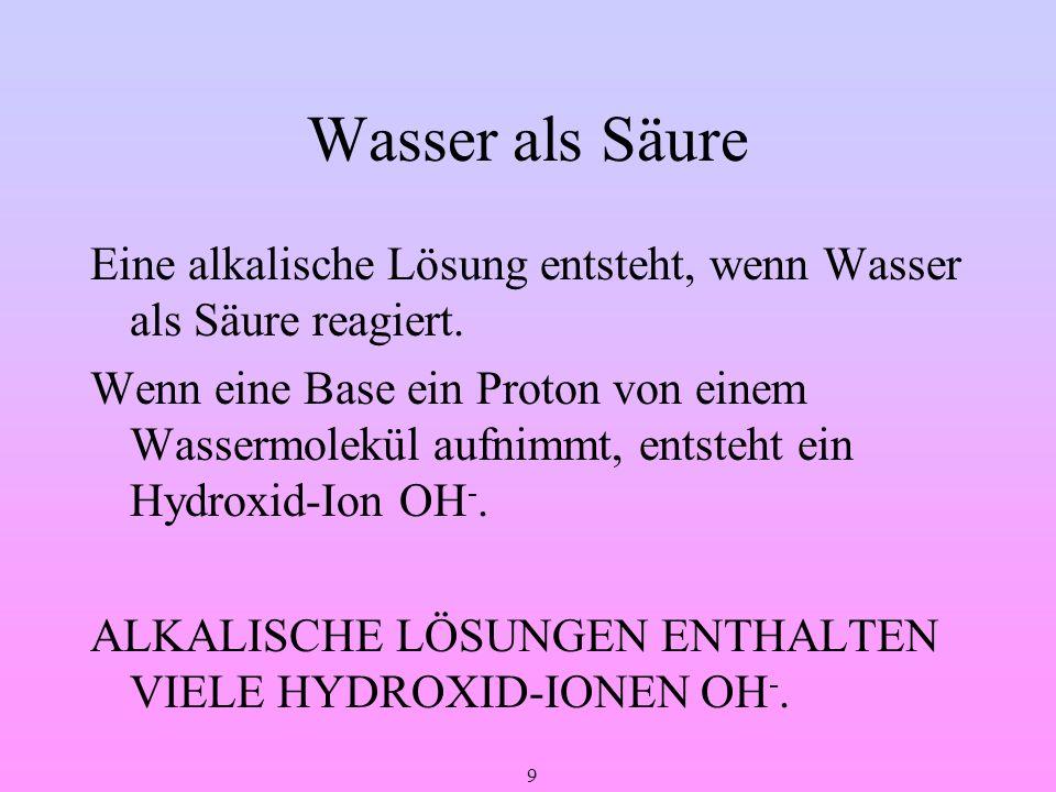 9 Wasser als Säure Eine alkalische Lösung entsteht, wenn Wasser als Säure reagiert. Wenn eine Base ein Proton von einem Wassermolekül aufnimmt, entste