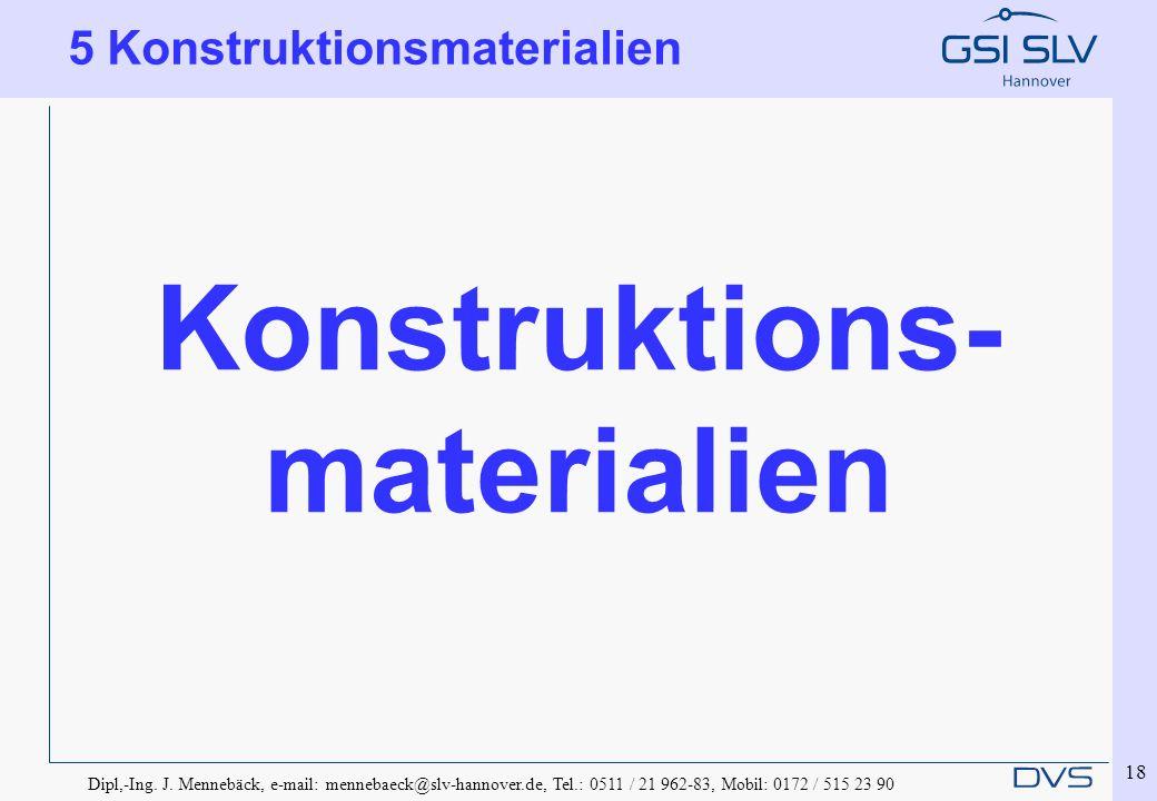 Dipl,-Ing. J. Mennebäck, e-mail: mennebaeck@slv-hannover.de, Tel.: 0511 / 21 962-83, Mobil: 0172 / 515 23 90 18 5 Konstruktionsmaterialien Konstruktio