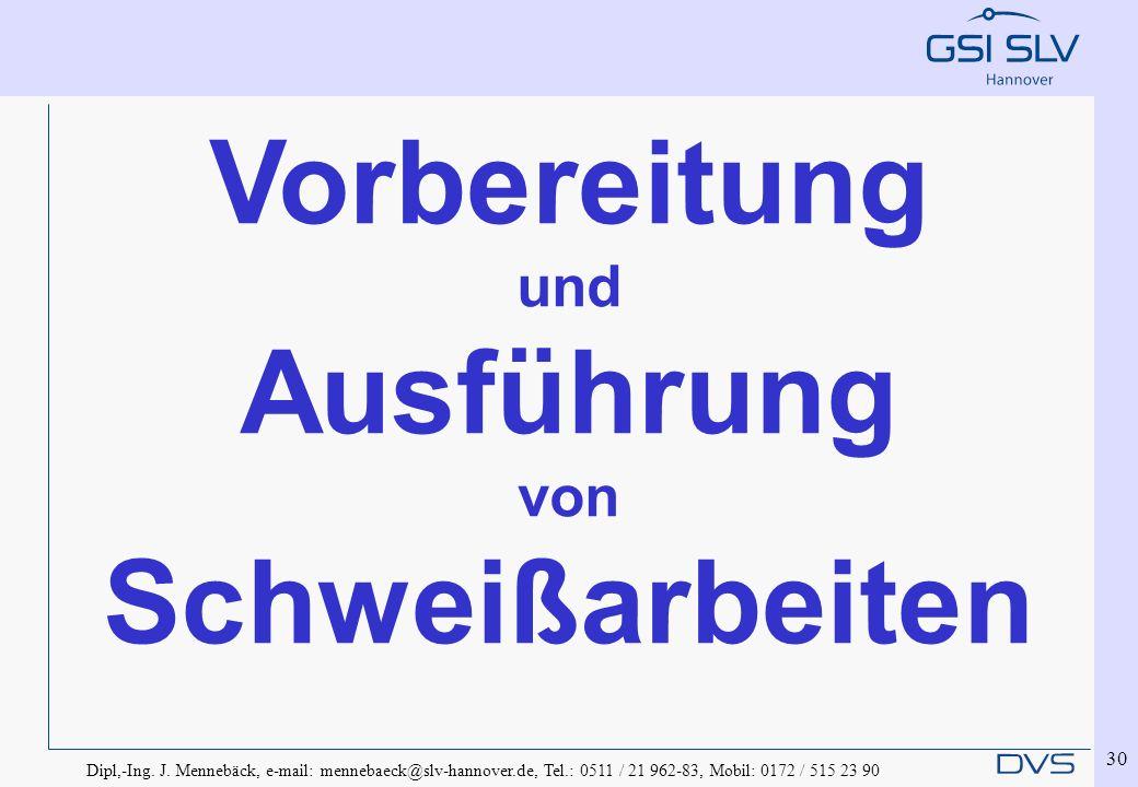 Dipl,-Ing. J. Mennebäck, e-mail: mennebaeck@slv-hannover.de, Tel.: 0511 / 21 962-83, Mobil: 0172 / 515 23 90 30 Vorbereitung und Ausführung von Schwei