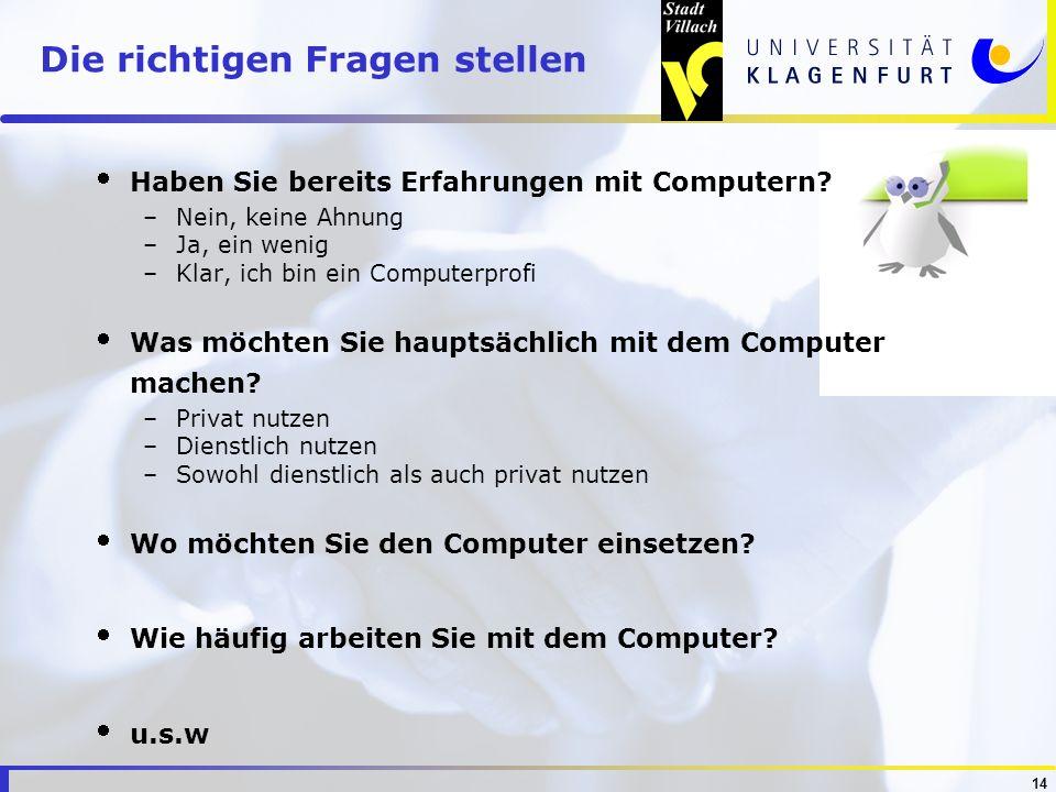 14 Die richtigen Fragen stellen Haben Sie bereits Erfahrungen mit Computern? –Nein, keine Ahnung –Ja, ein wenig –Klar, ich bin ein Computerprofi Was m