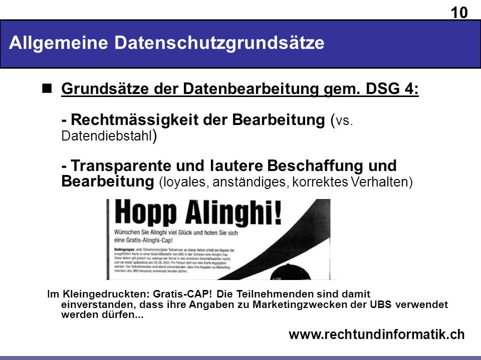 10 www.rechtundinformatik.ch Allgemeine Datenschutzgrundsätze Grundsätze der Datenbearbeitung gem. DSG 4: - Rechtmässigkeit der Bearbeitung ( vs. Date