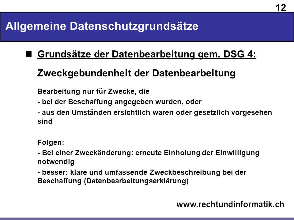 12 www.rechtundinformatik.ch Allgemeine Datenschutzgrundsätze Grundsätze der Datenbearbeitung gem. DSG 4: Zweckgebundenheit der Datenbearbeitung Bearb