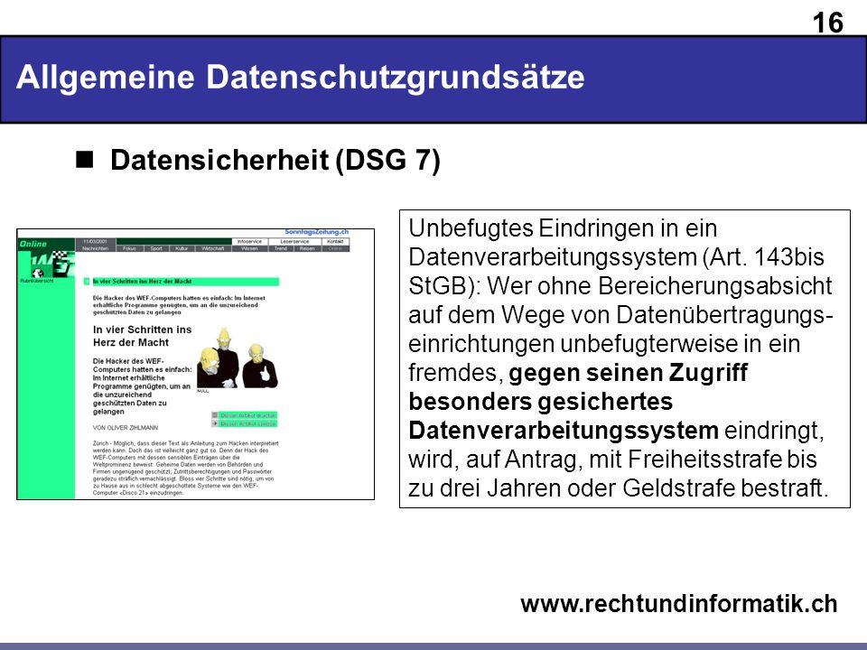 16 www.rechtundinformatik.ch Allgemeine Datenschutzgrundsätze Datensicherheit (DSG 7) Unbefugtes Eindringen in ein Datenverarbeitungssystem (Art. 143b
