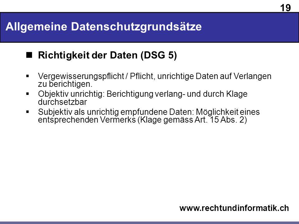 19 www.rechtundinformatik.ch Allgemeine Datenschutzgrundsätze Richtigkeit der Daten (DSG 5) Vergewisserungspflicht / Pflicht, unrichtige Daten auf Ver