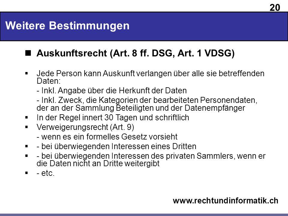 20 www.rechtundinformatik.ch Weitere Bestimmungen Auskunftsrecht (Art. 8 ff. DSG, Art. 1 VDSG) Jede Person kann Auskunft verlangen über alle sie betre