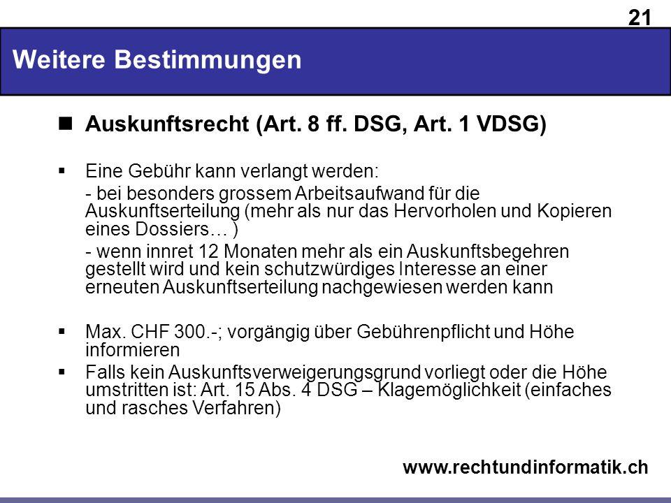 21 www.rechtundinformatik.ch Weitere Bestimmungen Auskunftsrecht (Art. 8 ff. DSG, Art. 1 VDSG) Eine Gebühr kann verlangt werden: - bei besonders gross