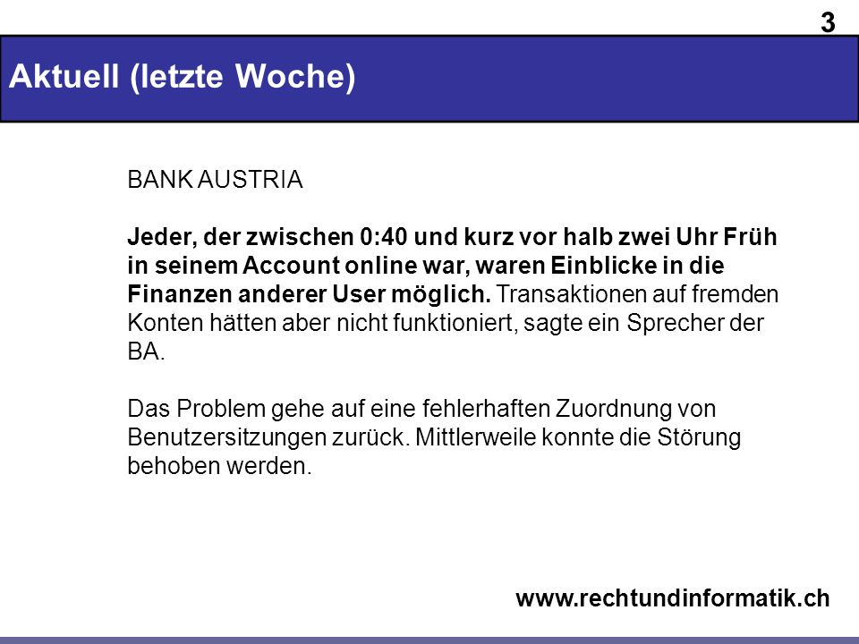 3 www.rechtundinformatik.ch Aktuell (letzte Woche) BANK AUSTRIA Jeder, der zwischen 0:40 und kurz vor halb zwei Uhr Früh in seinem Account online war,