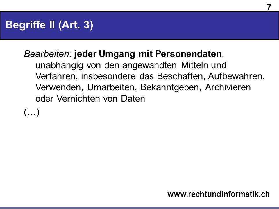 7 www.rechtundinformatik.ch Begriffe II (Art. 3) Bearbeiten: jeder Umgang mit Personendaten, unabhängig von den angewandten Mitteln und Verfahren, ins
