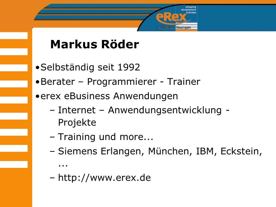 Markus Röder Selbständig seit 1992 Berater – Programmierer - Trainer erex eBusiness Anwendungen –Internet – Anwendungsentwicklung - Projekte –Training