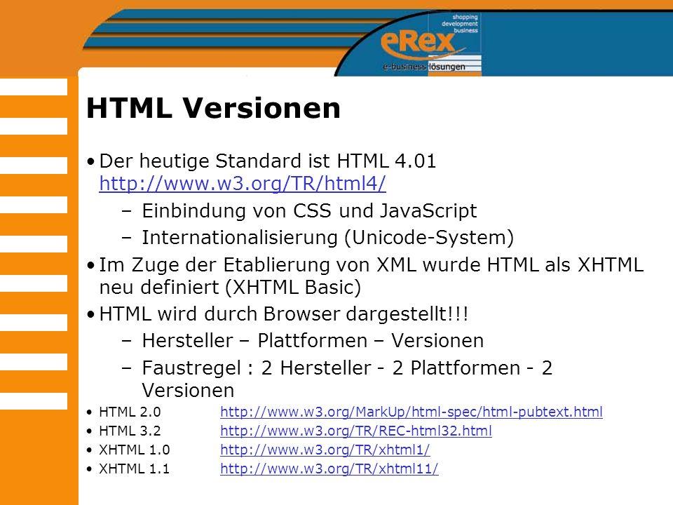 HTML Versionen Der heutige Standard ist HTML 4.01 http://www.w3.org/TR/html4/ http://www.w3.org/TR/html4/ –Einbindung von CSS und JavaScript –Internat