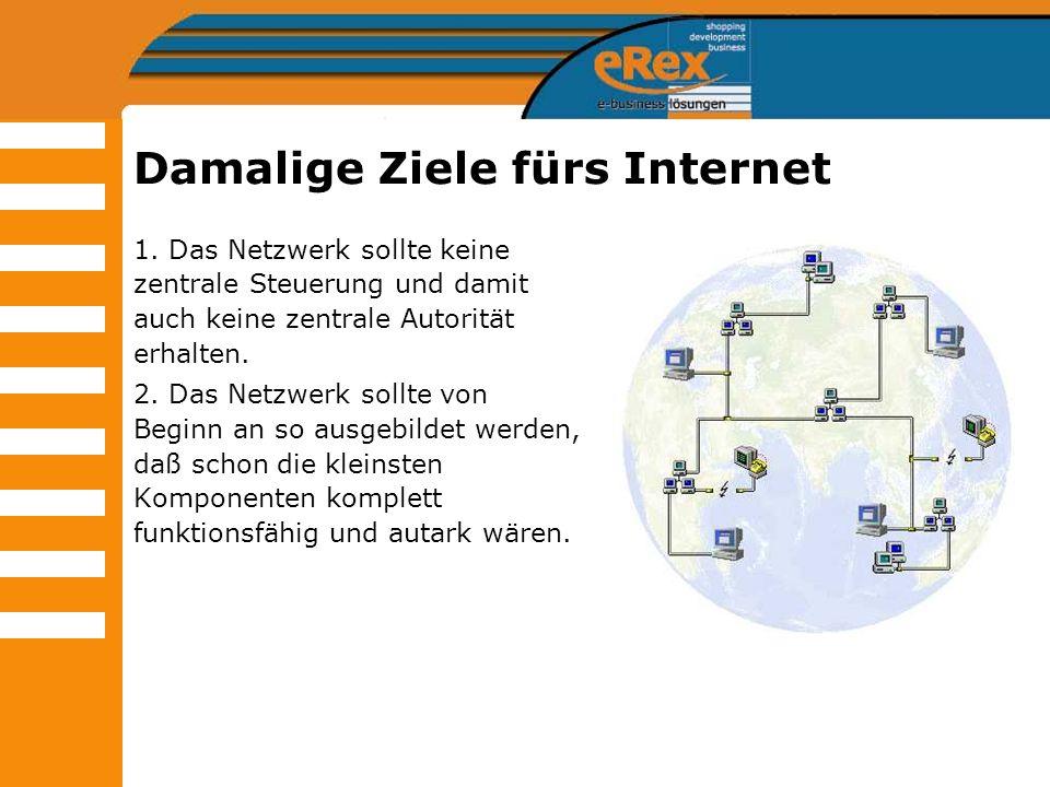 Damalige Ziele fürs Internet 1. Das Netzwerk sollte keine zentrale Steuerung und damit auch keine zentrale Autorität erhalten. 2. Das Netzwerk sollte