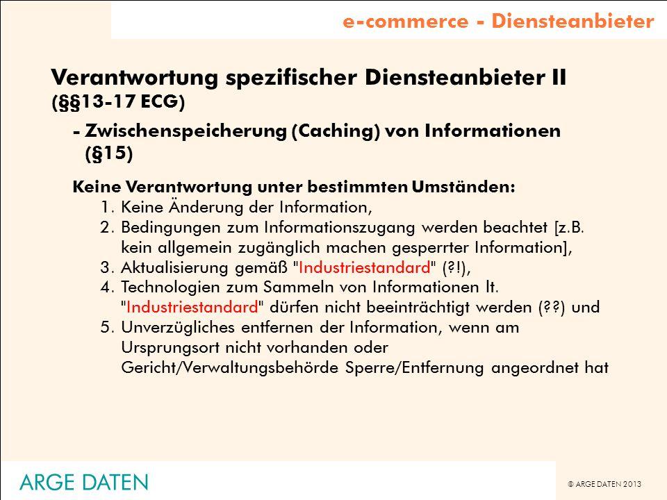 © ARGE DATEN 2013 ARGE DATEN Verantwortung spezifischer Diensteanbieter II (§§13-17 ECG) -Zwischenspeicherung (Caching) von Informationen (§15) Keine