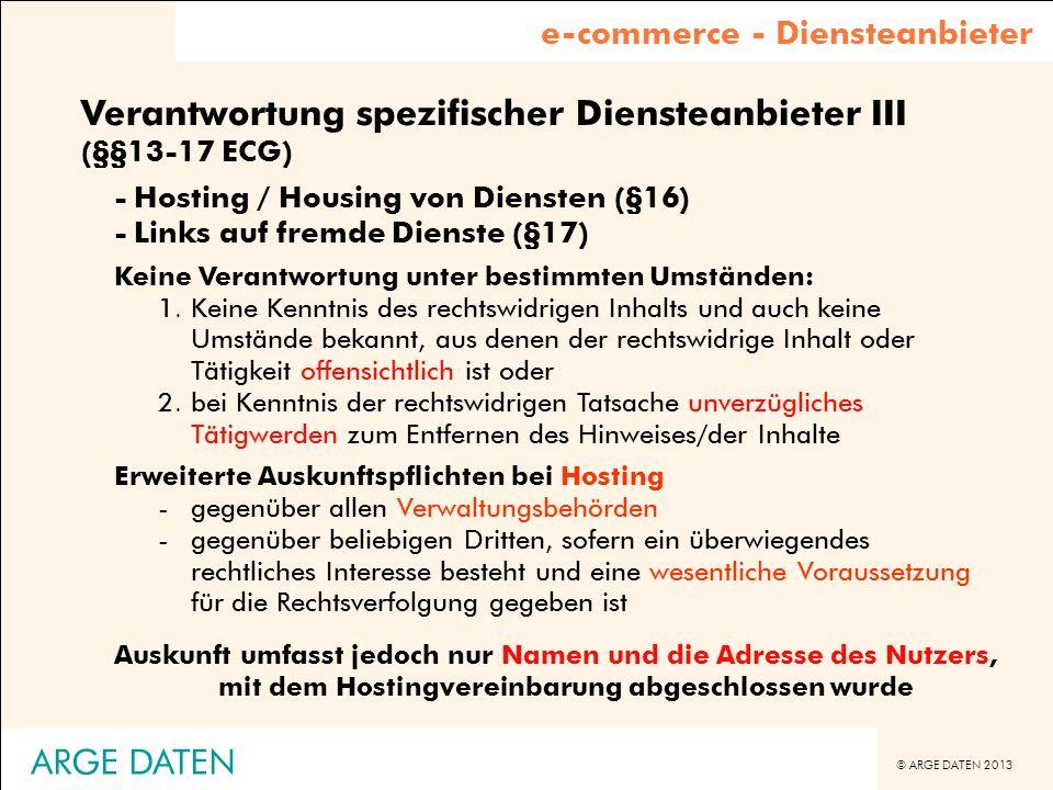 © ARGE DATEN 2013 ARGE DATEN Verantwortung spezifischer Diensteanbieter III (§§13-17 ECG) -Hosting / Housing von Diensten (§16) -Links auf fremde Dien