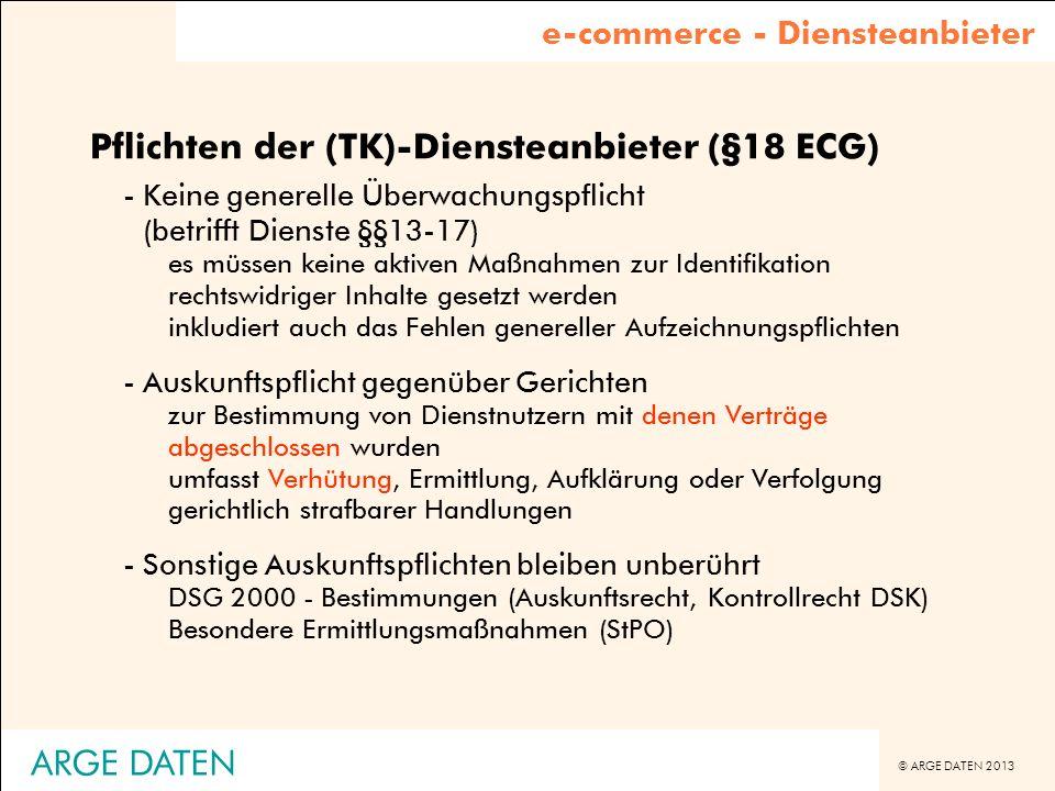© ARGE DATEN 2013 ARGE DATEN Pflichten der (TK)-Diensteanbieter (§18 ECG) -Keine generelle Überwachungspflicht (betrifft Dienste §§13-17) es müssen ke
