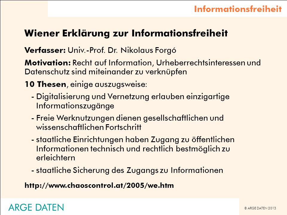 © ARGE DATEN 2013 ARGE DATEN Informationsfreiheit Wiener Erklärung zur Informationsfreiheit Verfasser: Univ.-Prof. Dr. Nikolaus Forgó Motivation: Rech