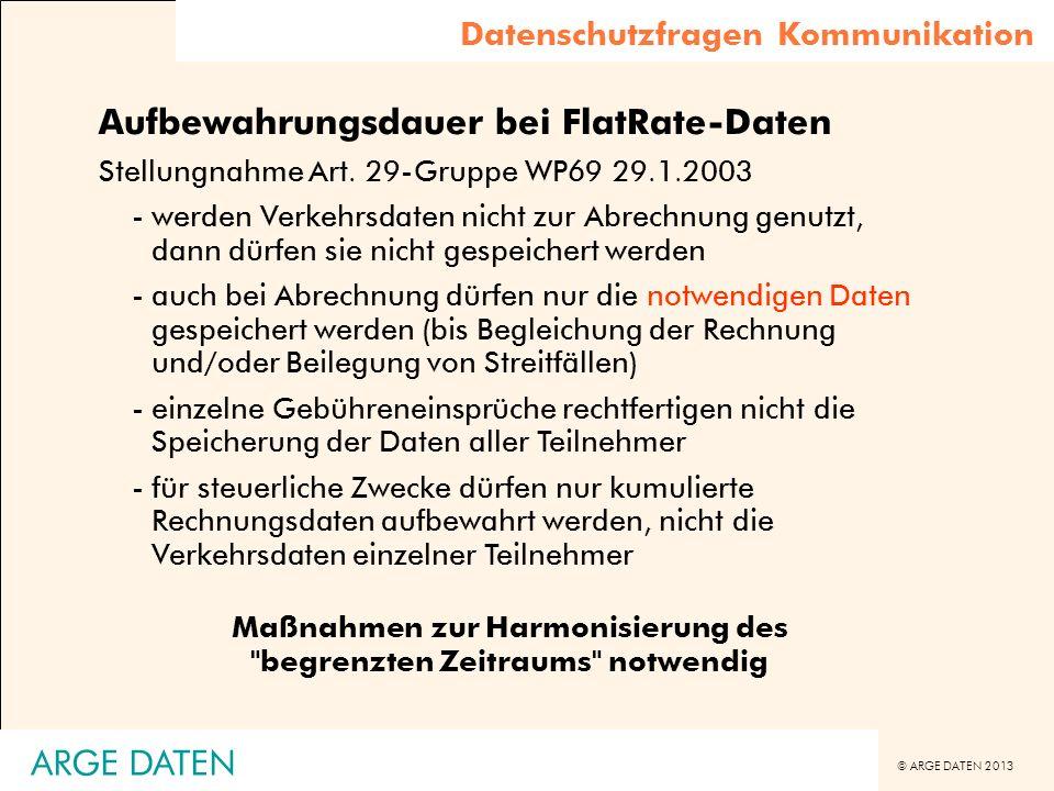 © ARGE DATEN 2013 ARGE DATEN Aufbewahrungsdauer bei FlatRate-Daten Stellungnahme Art. 29-Gruppe WP69 29.1.2003 -werden Verkehrsdaten nicht zur Abrechn