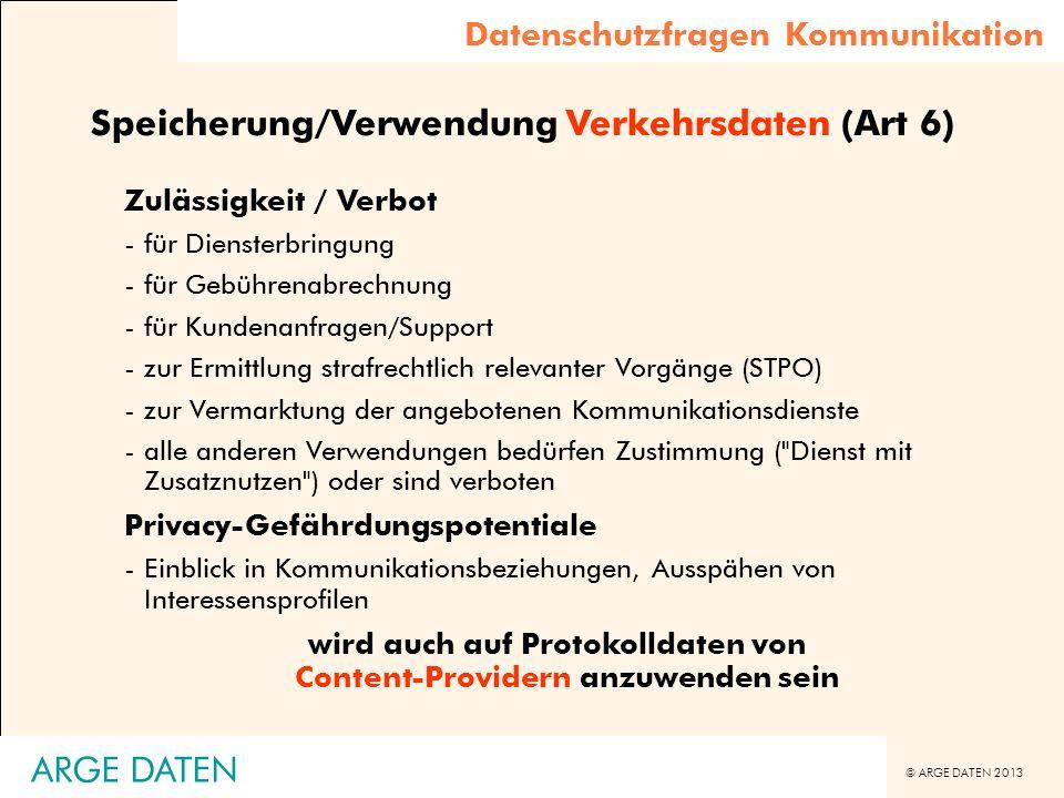 © ARGE DATEN 2013 ARGE DATEN Speicherung/Verwendung Verkehrsdaten (Art 6) Zulässigkeit / Verbot -für Diensterbringung -für Gebührenabrechnung -für Kun