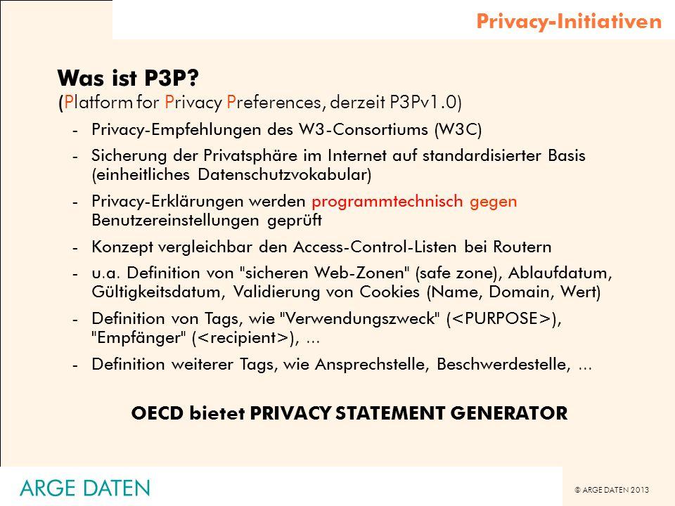 © ARGE DATEN 2013 ARGE DATEN Privacy-Initiativen Was ist P3P? (Platform for Privacy Preferences, derzeit P3Pv1.0) -Privacy-Empfehlungen des W3-Consort