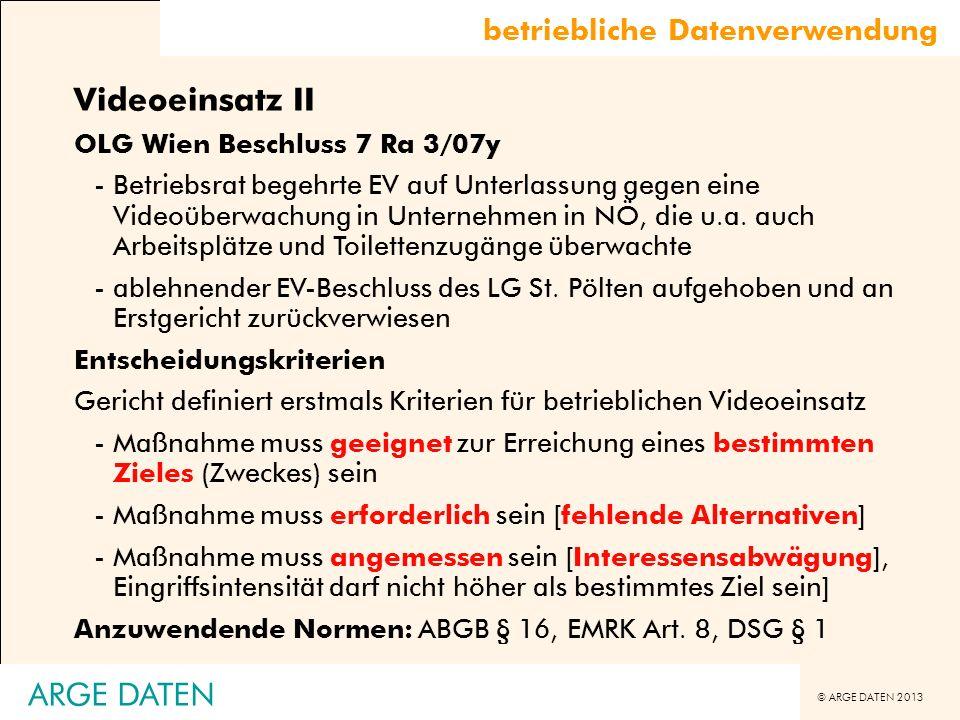 © ARGE DATEN 2013 ARGE DATEN Videoeinsatz II OLG Wien Beschluss 7 Ra 3/07y -Betriebsrat begehrte EV auf Unterlassung gegen eine Videoüberwachung in Un