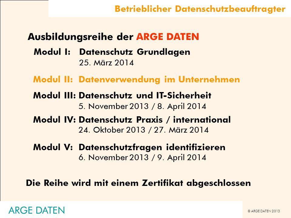 © ARGE DATEN 2013 ARGE DATEN Ausbildungsreihe der ARGE DATEN Modul I:Datenschutz Grundlagen 25. März 2014 Modul IV:Datenschutz Praxis / international