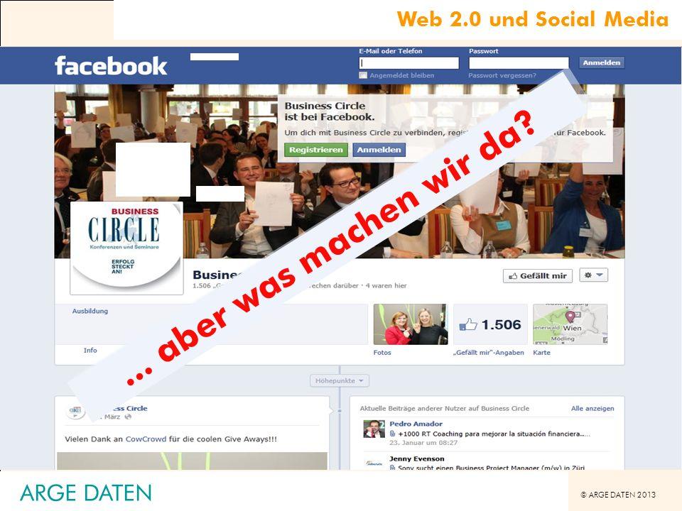 © ARGE DATEN 2013 Web 2.0 und Social Media Hurra! Wir sind auf Facebook!... aber was machen wir da? ARGE DATEN