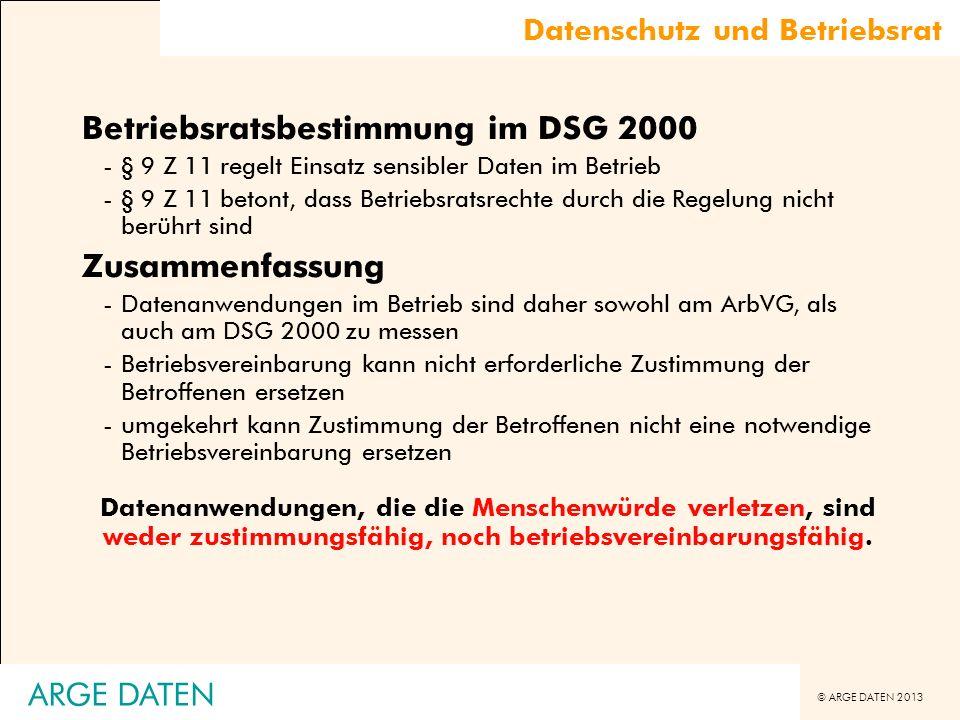 © ARGE DATEN 2013 ARGE DATEN Datenschutz und Betriebsrat Betriebsratsbestimmung im DSG 2000 -§ 9 Z 11 regelt Einsatz sensibler Daten im Betrieb -§ 9 Z