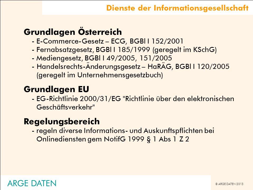 © ARGE DATEN 2013 Grundlagen Österreich -E-Commerce-Gesetz – ECG, BGBl I 152/2001 -Fernabsatzgesetz, BGBl I 185/1999 (geregelt im KSchG) -Mediengesetz