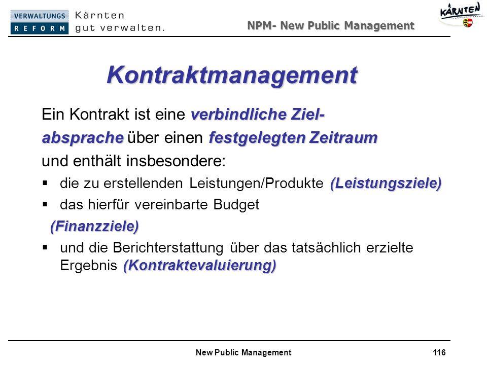 NPM- New Public Management New Public Management116 verbindliche Ziel- Ein Kontrakt ist eine verbindliche Ziel- absprachefestgelegten Zeitraum absprache über einen festgelegten Zeitraum und enthält insbesondere: (Leistungsziele) die zu erstellenden Leistungen/Produkte (Leistungsziele) das hierfür vereinbarte Budget (Finanzziele) (Finanzziele) (Kontraktevaluierung) und die Berichterstattung über das tatsächlich erzielte Ergebnis (Kontraktevaluierung) Kontraktmanagement