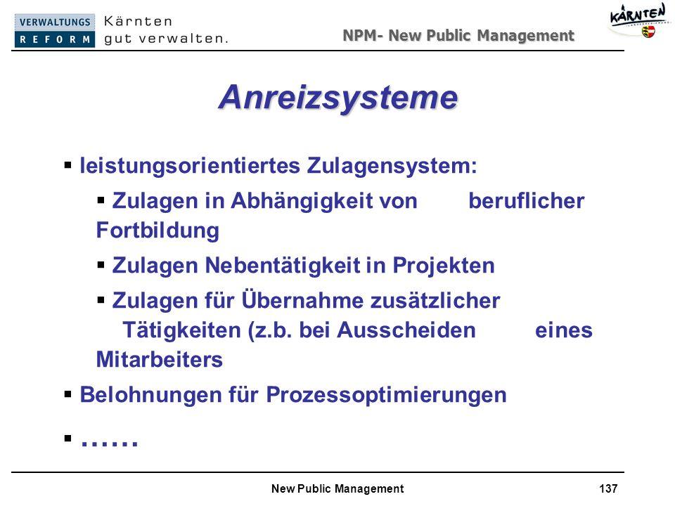 NPM- New Public Management New Public Management137 Anreizsysteme leistungsorientiertes Zulagensystem: Zulagen in Abhängigkeit von beruflicher Fortbildung Zulagen Nebentätigkeit in Projekten Zulagen für Übernahme zusätzlicher Tätigkeiten (z.b.