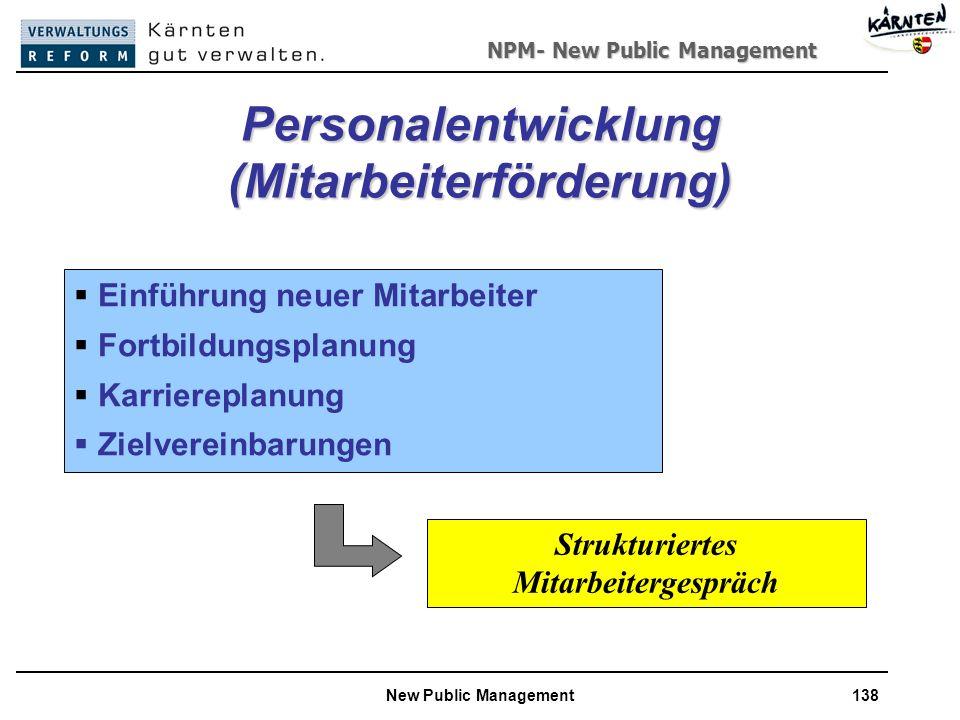 NPM- New Public Management New Public Management138 Personalentwicklung (Mitarbeiterförderung) Einführung neuer Mitarbeiter Fortbildungsplanung Karriereplanung Zielvereinbarungen Strukturiertes Mitarbeitergespräch