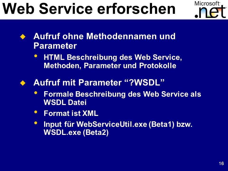 16 Web Service erforschen Aufruf ohne Methodennamen und Parameter HTML Beschreibung des Web Service, Methoden, Parameter und Protokolle Aufruf mit Par