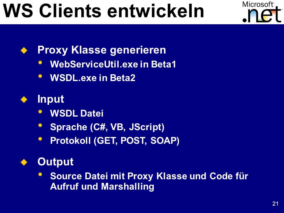 21 WS Clients entwickeln Proxy Klasse generieren WebServiceUtil.exe in Beta1 WSDL.exe in Beta2 Input WSDL Datei Sprache (C#, VB, JScript) Protokoll (G