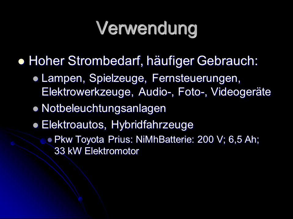 Verwendung Hoher Strombedarf, häufiger Gebrauch: Hoher Strombedarf, häufiger Gebrauch: Lampen, Spielzeuge, Fernsteuerungen, Elektrowerkzeuge, Audio-, Foto-, Videogeräte Lampen, Spielzeuge, Fernsteuerungen, Elektrowerkzeuge, Audio-, Foto-, Videogeräte Notbeleuchtungsanlagen Notbeleuchtungsanlagen Elektroautos, Hybridfahrzeuge Elektroautos, Hybridfahrzeuge Pkw Toyota Prius: NiMhBatterie: 200 V; 6,5 Ah; 33 kW Elektromotor Pkw Toyota Prius: NiMhBatterie: 200 V; 6,5 Ah; 33 kW Elektromotor