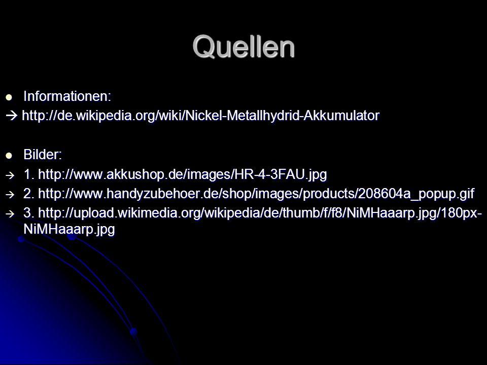 Quellen Informationen: Informationen: http://de.wikipedia.org/wiki/Nickel-Metallhydrid-Akkumulator http://de.wikipedia.org/wiki/Nickel-Metallhydrid-Ak