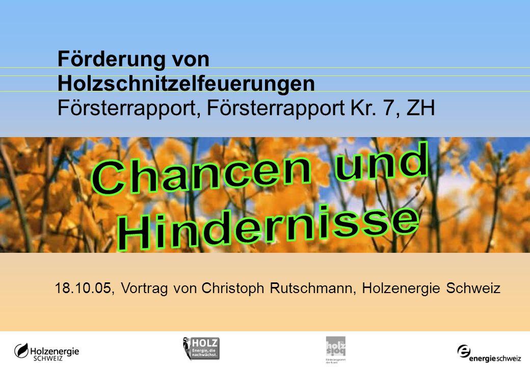 Förderung von Holzschnitzelfeuerungen Försterrapport, Försterrapport Kr. 7, ZH 18.10.05, Vortrag von Christoph Rutschmann, Holzenergie Schweiz